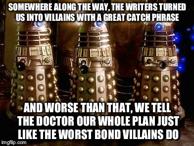 Comedy relief Daleks | SOMEWHERE ALONG THE WAY, THE WRITERS TURNED US INTO VILLAINS WITH A GREAT CATCH PHRASE AND WORSE THAN THAT, WE TELL THE DOCTOR OUR WHOLE PLA | image tagged in daleks | made w/ Imgflip meme maker