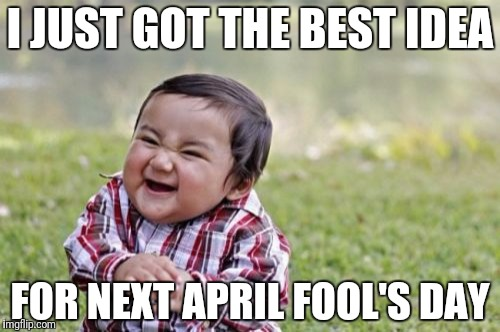 Evil Toddler Meme | I JUST GOT THE BEST IDEA FOR NEXT APRIL FOOL'S DAY | image tagged in memes,evil toddler | made w/ Imgflip meme maker