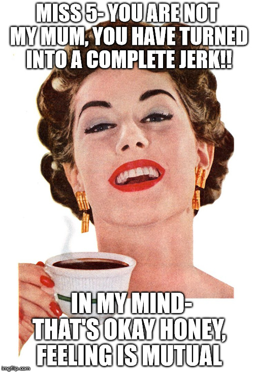 MISS 5- YOU ARE NOT MY MUM, YOU HAVE TURNED INTO A COMPLETE JERK!! IN MY MIND- THAT'S OKAY HONEY, FEELING IS MUTUAL | image tagged in parenting,scumbag parents,parents,parenthood,parentfail | made w/ Imgflip meme maker