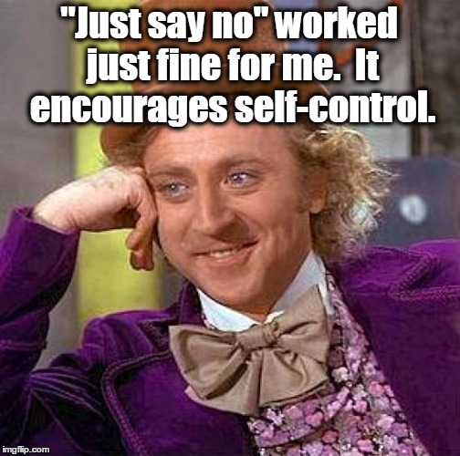 "Creepy Condescending Wonka Meme | ""Just say no"" worked just fine for me.  It encourages self-control. 