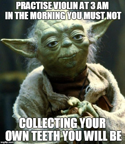 Star Wars Yoda Meme | PRACTISE VIOLIN AT 3 AM IN THE MORNING YOU MUST NOT COLLECTING YOUR OWN TEETH YOU WILL BE | image tagged in memes,star wars yoda | made w/ Imgflip meme maker