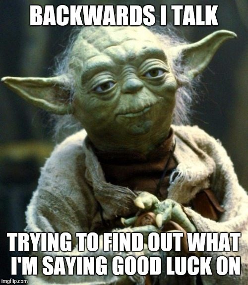 Star Wars Yoda Meme | BACKWARDS I TALK TRYING TO FIND OUT WHAT I'M SAYING GOOD LUCK ON | image tagged in memes,star wars yoda | made w/ Imgflip meme maker