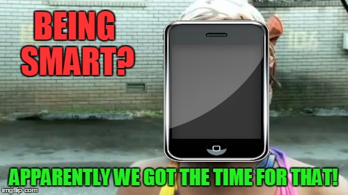 BEING SMART? APPARENTLY WE GOT THE TIME FOR THAT! | made w/ Imgflip meme maker