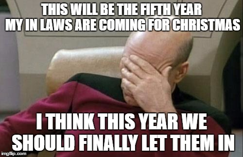 Captain Picard Facepalm Meme | THIS WILL BE THE FIFTH YEAR MY IN LAWS ARE COMING FOR CHRISTMAS I THINK THIS YEAR WE SHOULD FINALLY LET THEM IN | image tagged in memes,captain picard facepalm | made w/ Imgflip meme maker