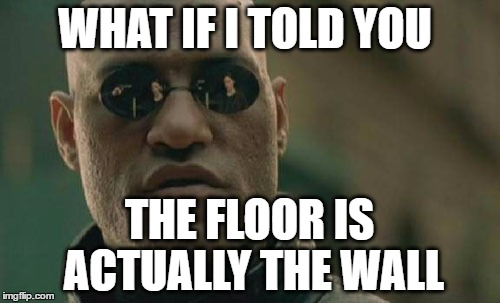 Matrix Morpheus Meme | WHAT IF I TOLD YOU THE FLOOR IS ACTUALLY THE WALL | image tagged in memes,matrix morpheus | made w/ Imgflip meme maker