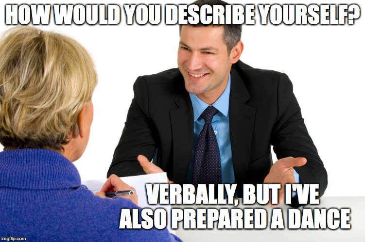 HOW WOULD YOU DESCRIBE YOURSELF? VERBALLY, BUT I'VE ALSO PREPARED A DANCE | image tagged in job interview | made w/ Imgflip meme maker