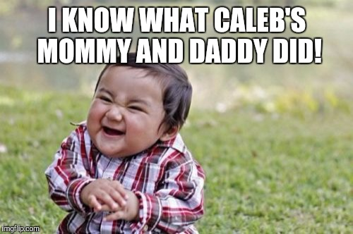 Evil Toddler Meme | I KNOW WHAT CALEB'S MOMMY AND DADDY DID! | image tagged in memes,evil toddler | made w/ Imgflip meme maker