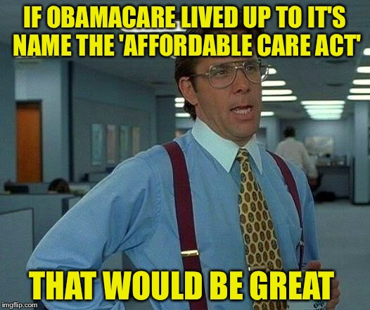 That Would Be Great Meme | IF OBAMACARE LIVED UP TO IT'S NAME THE 'AFFORDABLE CARE ACT' THAT WOULD BE GREAT | image tagged in memes,that would be great | made w/ Imgflip meme maker