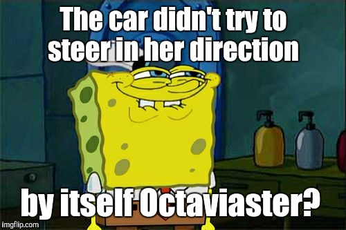 Dont You Squidward Meme | The car didn't try to steer in her direction by itself Octaviaster? | image tagged in memes,dont you squidward | made w/ Imgflip meme maker