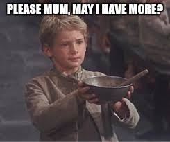 PLEASE MUM, MAY I HAVE MORE? | made w/ Imgflip meme maker