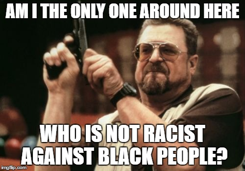 Am I The Only One Around Here | AM I THE ONLY ONE AROUND HERE WHO IS NOT RACIST AGAINST BLACK PEOPLE? | image tagged in memes,am i the only one around here,black lives matter,i care about black people,racist,racism | made w/ Imgflip meme maker