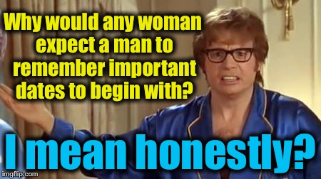 Austin Powers 1 | Why would any woman expect a man to remember important dates to begin with? I mean honestly? | image tagged in austin powers 1 | made w/ Imgflip meme maker