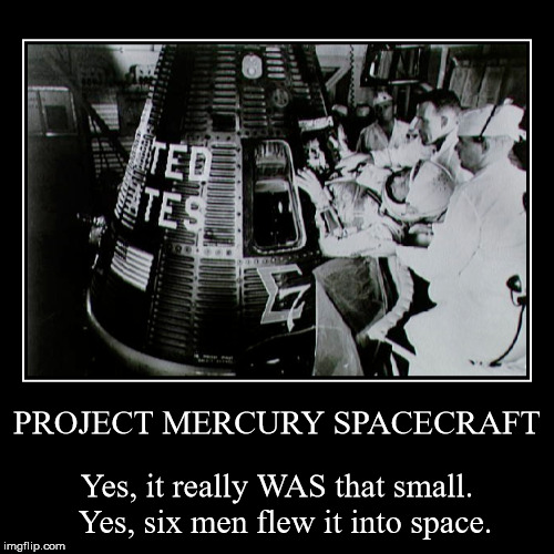 Mercury Spacecraft | PROJECT MERCURY SPACECRAFT | Yes, it really WAS that small. Yes, six men flew it into space. | image tagged in funny,demotivationals | made w/ Imgflip demotivational maker