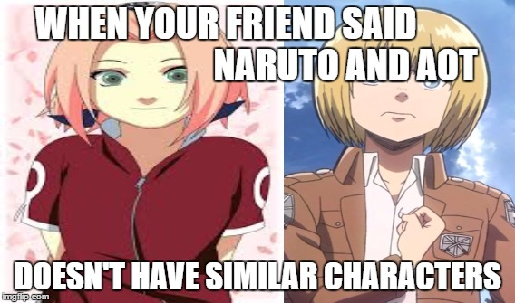 Sakura and Armin | WHEN YOUR FRIEND SAID                                  NARUTO AND AOT DOESN'T HAVE SIMILAR CHARACTERS | image tagged in sakura,armin,useless,anime | made w/ Imgflip meme maker