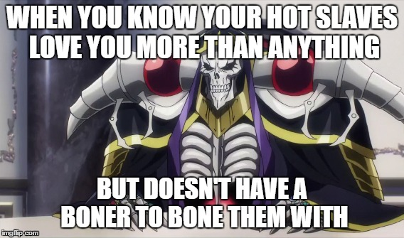 Ains Ooal Gown Hardships | WHEN YOU KNOW YOUR HOT SLAVES LOVE YOU MORE THAN ANYTHING BUT DOESN'T HAVE A BONER TO BONE THEM WITH | image tagged in overlord,momonga,ains ooal gown | made w/ Imgflip meme maker