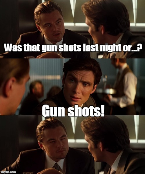 15svjp.jpg  | Was that gun shots last night or...? Gun shots! | image tagged in 15svjpjpg | made w/ Imgflip meme maker