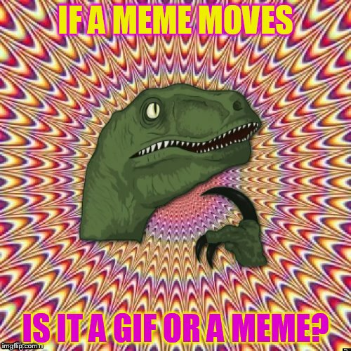 Psychedelic Philosoraptor | IF A MEME MOVES IS IT A GIF OR A MEME? | image tagged in psychedelic philosoraptor,philosoraptor,meme,gif,funny meme,psychedelic | made w/ Imgflip meme maker