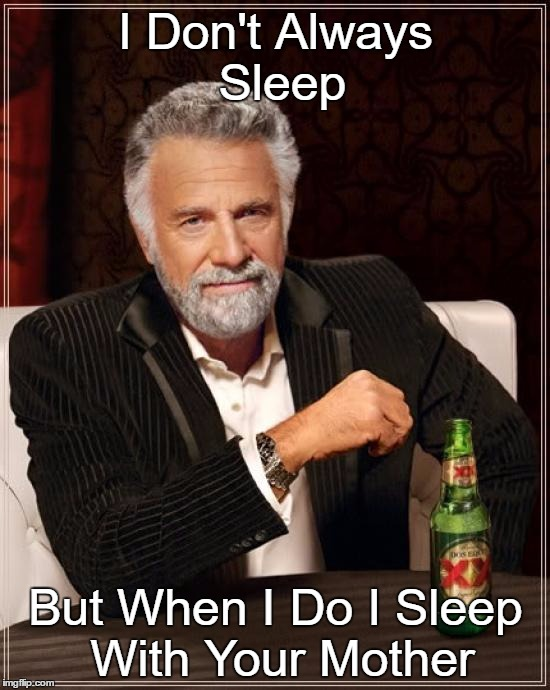 The Most Interesting Man In The World Meme | I Don't Always Sleep But When I Do I Sleep With Your Mother | image tagged in memes,the most interesting man in the world | made w/ Imgflip meme maker