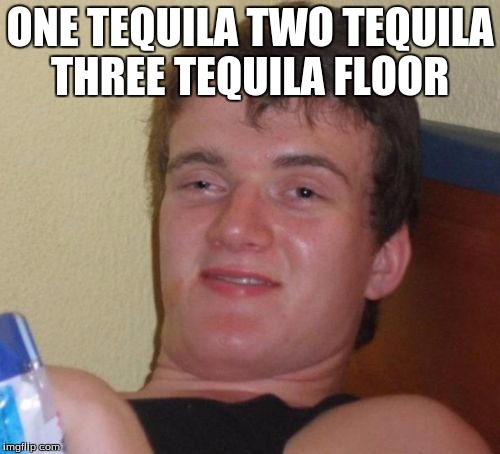 10 Guy Meme | ONE TEQUILA TWO TEQUILA THREE TEQUILA FLOOR | image tagged in memes,10 guy | made w/ Imgflip meme maker