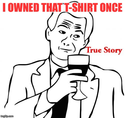 I OWNED THAT T-SHIRT ONCE | made w/ Imgflip meme maker