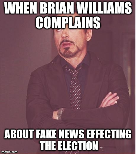 Face You Make Robert Downey Jr Meme | WHEN BRIAN WILLIAMS COMPLAINS ABOUT FAKE NEWS EFFECTING THE ELECTION | image tagged in memes,face you make robert downey jr | made w/ Imgflip meme maker