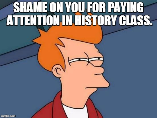 Futurama Fry Meme | SHAME ON YOU FOR PAYING ATTENTION IN HISTORY CLASS. | image tagged in memes,futurama fry | made w/ Imgflip meme maker