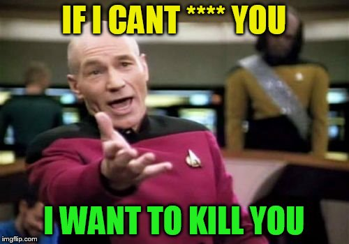 Picard Wtf Meme | IF I CANT **** YOU I WANT TO KILL YOU | image tagged in memes,picard wtf | made w/ Imgflip meme maker