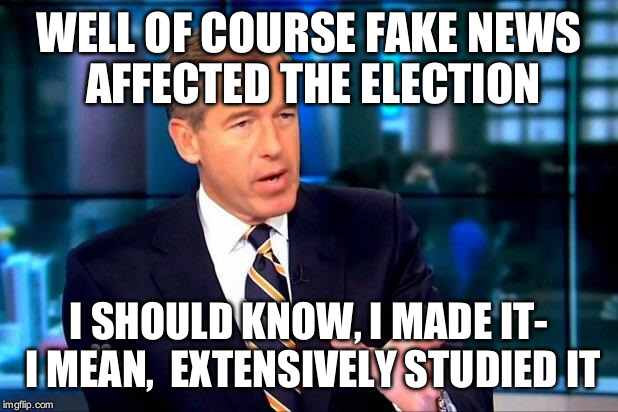 WELL OF COURSE FAKE NEWS AFFECTED THE ELECTION I SHOULD KNOW, I MADE IT- I MEAN,  EXTENSIVELY STUDIED IT | made w/ Imgflip meme maker