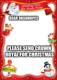 DEAR DASHHOPES PLEASE SEND CROWN ROYAL FOR CHRISTMAS | made w/ Imgflip meme maker