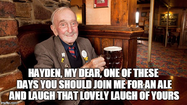 HAYDEN, MY DEAR, ONE OF THESE DAYS YOU SHOULD JOIN ME FOR AN ALE AND LAUGH THAT LOVELY LAUGH OF YOURS | made w/ Imgflip meme maker