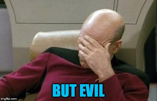 Captain Picard Facepalm Meme | BUT EVIL | image tagged in memes,captain picard facepalm | made w/ Imgflip meme maker