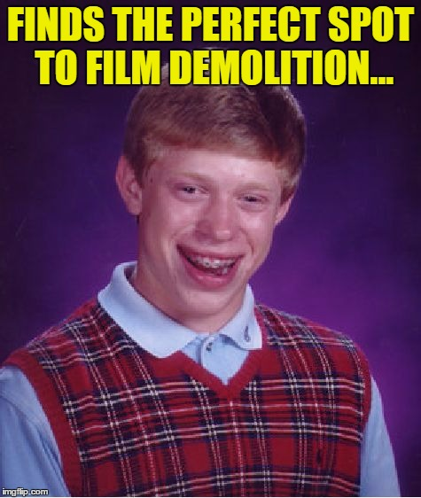 Bad Luck Brian Meme | FINDS THE PERFECT SPOT TO FILM DEMOLITION... | image tagged in memes,bad luck brian | made w/ Imgflip meme maker