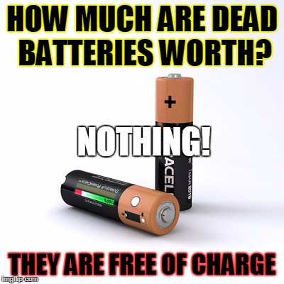 HOW MUCH ARE DEAD BATTERIES WORTH? THEY ARE FREE OF CHARGE NOTHING! | image tagged in dead batteries | made w/ Imgflip meme maker
