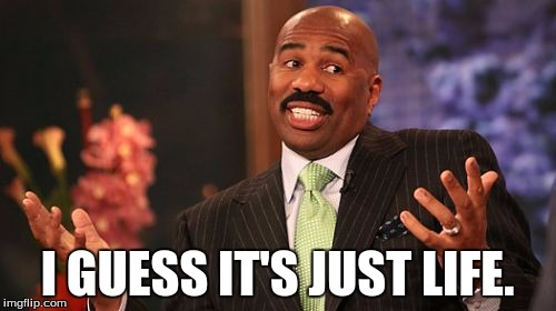 Steve Harvey Meme | I GUESS IT'S JUST LIFE. | image tagged in memes,steve harvey | made w/ Imgflip meme maker