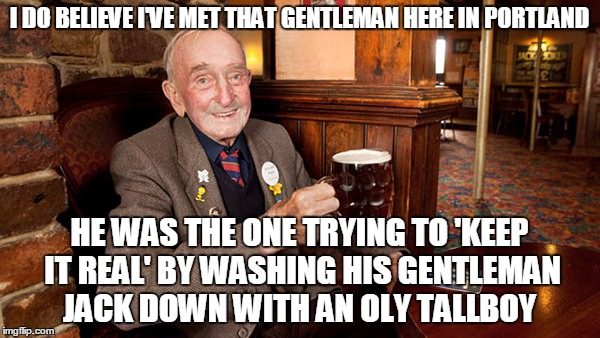 I DO BELIEVE I'VE MET THAT GENTLEMAN HERE IN PORTLAND HE WAS THE ONE TRYING TO 'KEEP IT REAL' BY WASHING HIS GENTLEMAN JACK DOWN WITH AN OLY | made w/ Imgflip meme maker