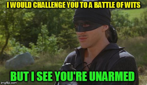 I WOULD CHALLENGE YOU TO A BATTLE OF WITS BUT I SEE YOU'RE UNARMED | made w/ Imgflip meme maker