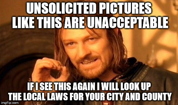 One Does Not Simply Meme | UNSOLICITED PICTURES LIKE THIS ARE UNACCEPTABLE IF I SEE THIS AGAIN I WILL LOOK UP THE LOCAL LAWS FOR YOUR CITY AND COUNTY | image tagged in memes,one does not simply | made w/ Imgflip meme maker