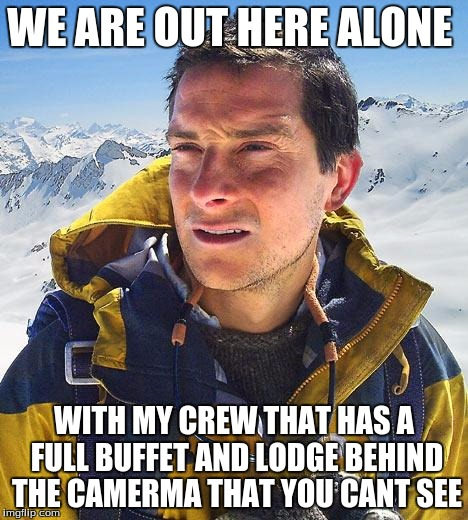 Bear Grylls Meme |  WE ARE OUT HERE ALONE; WITH MY CREW THAT HAS A FULL BUFFET AND LODGE BEHIND THE CAMERMA THAT YOU CANT SEE | image tagged in memes,bear grylls | made w/ Imgflip meme maker