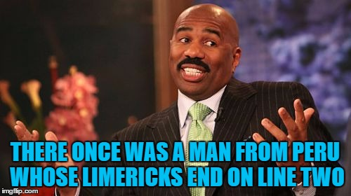 Steve Harvey Meme | THERE ONCE WAS A MAN FROM PERU WHOSE LIMERICKS END ON LINE TWO | image tagged in memes,steve harvey | made w/ Imgflip meme maker