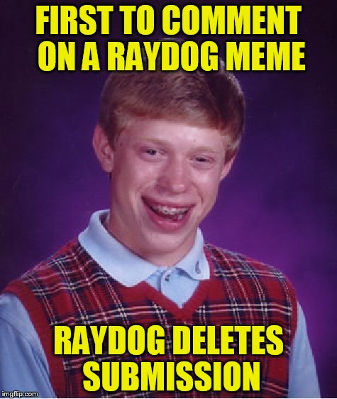 True story! | FIRST TO COMMENT ON A RAYDOG MEME RAYDOG DELETES SUBMISSION | image tagged in memes,bad luck brian,raydog | made w/ Imgflip meme maker