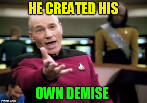 Picard Wtf Meme | HE CREATED HIS OWN DEMISE | image tagged in memes,picard wtf | made w/ Imgflip meme maker