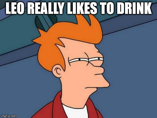 Futurama Fry Meme | LEO REALLY LIKES TO DRINK | image tagged in memes,futurama fry | made w/ Imgflip meme maker