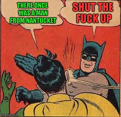 Batman Slapping Robin Meme | THERE ONCE WAS A MAN FROM NANTUCKET SHUT THE F**K UP | image tagged in memes,batman slapping robin | made w/ Imgflip meme maker