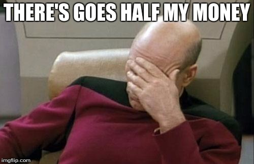 Captain Picard Facepalm Meme | THERE'S GOES HALF MY MONEY | image tagged in memes,captain picard facepalm | made w/ Imgflip meme maker
