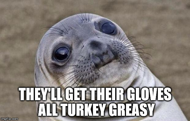 Awkward Moment Sealion Meme | THEY'LL GET THEIR GLOVES ALL TURKEY GREASY | image tagged in memes,awkward moment sealion | made w/ Imgflip meme maker