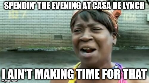 Aint Nobody Got Time For That Meme | SPENDIN' THE EVENING AT CASA DE LYNCH I AIN'T MAKING TIME FOR THAT | image tagged in memes,aint nobody got time for that | made w/ Imgflip meme maker