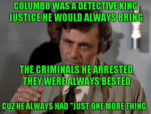 "COLUMBO WAS A DETECTIVE KING JUSTICE HE WOULD ALWAYS BRING THE CRIMINALS HE ARRESTED THEY WERE ALWAYS BESTED CUZ HE ALWAYS HAD ""JUST ONE MOR 