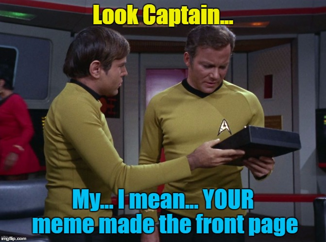 Being Captain means you get to delegate... | Look Captain... My... I mean... YOUR meme made the front page | image tagged in star trek tricorder,memes,star trek,tv,captain kirk,chekov | made w/ Imgflip meme maker