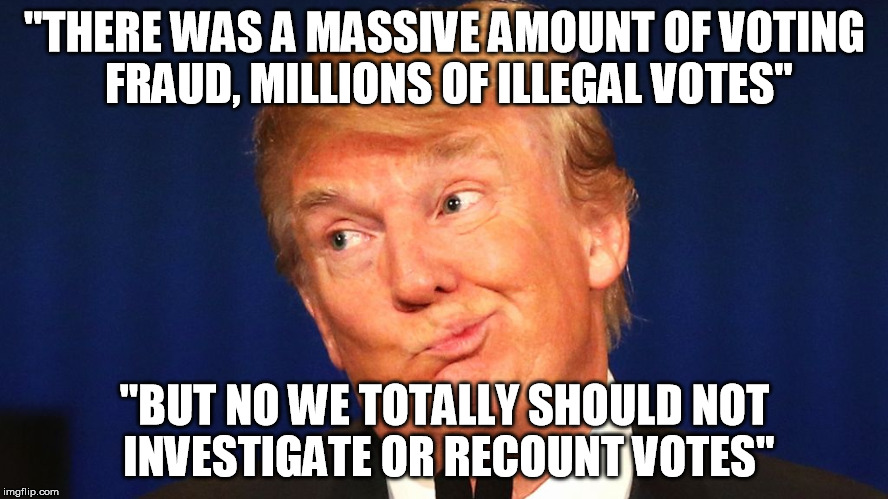 "trump election | ""THERE WAS A MASSIVE AMOUNT OF VOTING FRAUD, MILLIONS OF ILLEGAL VOTES"" ""BUT NO WE TOTALLY SHOULD NOT INVESTIGATE OR RECOUNT VOTES"" 