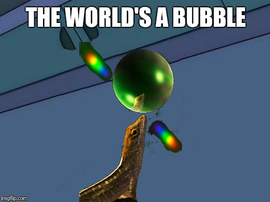 Futurama Fry Blank | THE WORLD'S A BUBBLE | image tagged in futurama fry blank | made w/ Imgflip meme maker